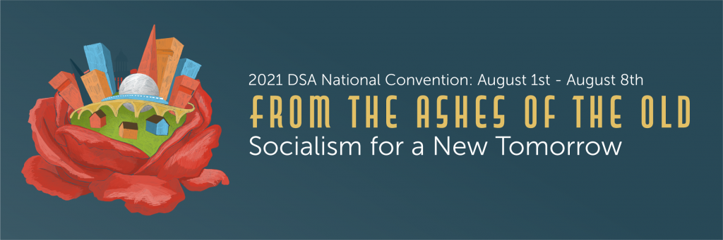 2021 DSA National Convention: August 1st - August 8th. From the Ashes of the Old. Socialism for a New Tomorrow